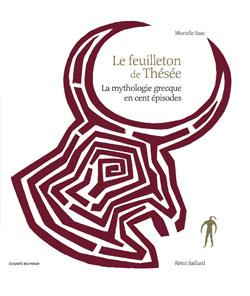 Bayard Editions - Le feuilleton de Thésée - La mythologie grecque en cent épisodes
